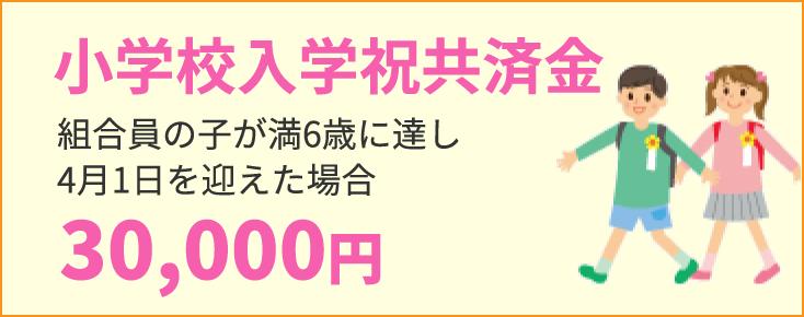 小学校入学祝共済金 組合員の子が満6歳に達し4月1日を迎えた場合30,000円